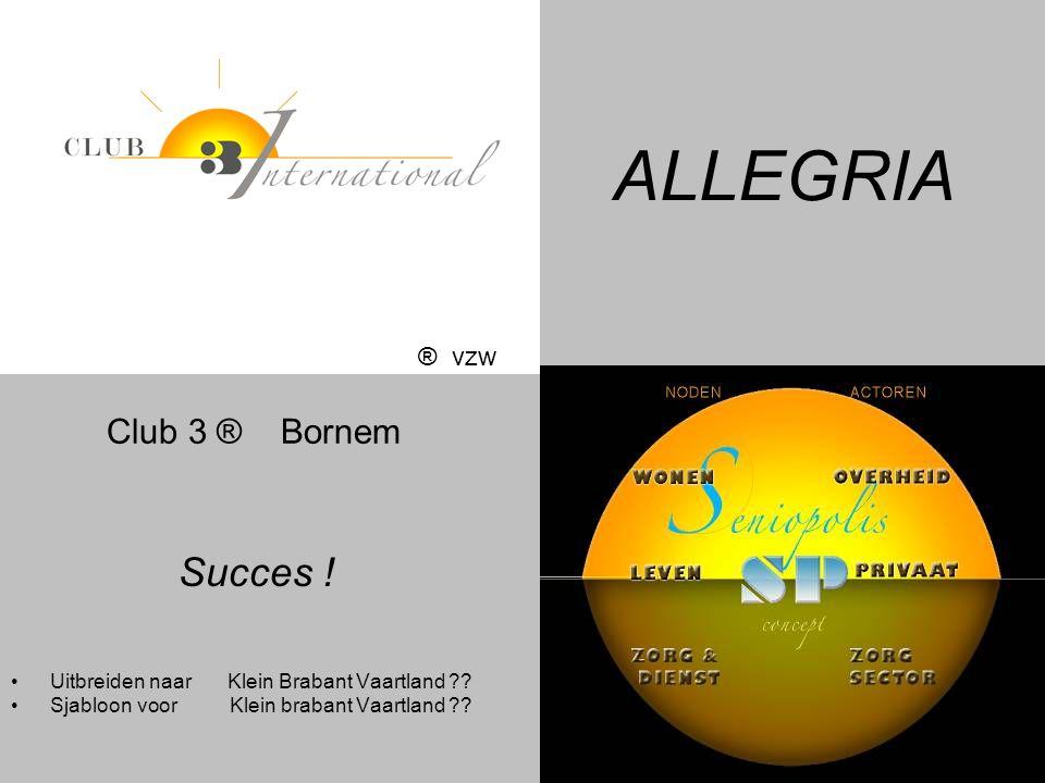 ALLEGRIA Succes ! •Uitbreiden naar Klein Brabant Vaartland ?? •Sjabloon voor Klein brabant Vaartland ?? ® vzw Club 3 ® Bornem