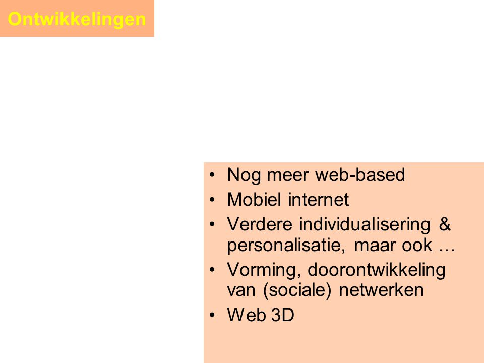 Ontwikkelingen •Nog meer web-based •Mobiel internet •Verdere individualisering & personalisatie, maar ook … •Vorming, doorontwikkeling van (sociale) n