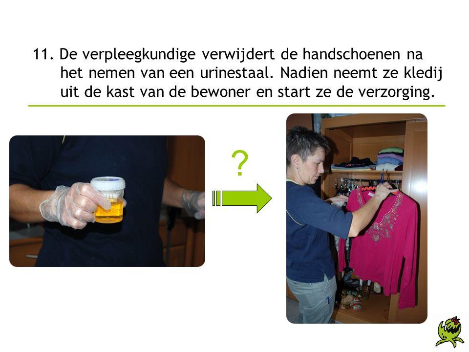 11. De verpleegkundige verwijdert de handschoenen na het nemen van een urinestaal. Nadien neemt ze kledij uit de kast van de bewoner en start ze de ve