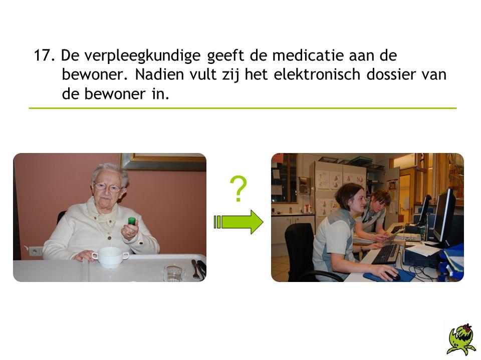 17. De verpleegkundige geeft de medicatie aan de bewoner. Nadien vult zij het elektronisch dossier van de bewoner in. ?