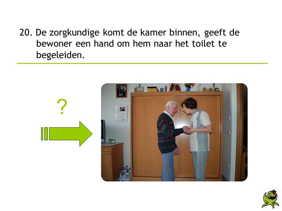 20. De zorgkundige komt de kamer binnen, geeft de bewoner een hand om hem naar het toilet te begeleiden. ?