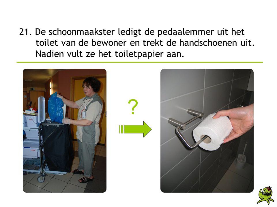 21. De schoonmaakster ledigt de pedaalemmer uit het toilet van de bewoner en trekt de handschoenen uit. Nadien vult ze het toiletpapier aan. ?