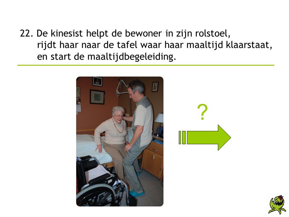 22. De kinesist helpt de bewoner in zijn rolstoel, rijdt haar naar de tafel waar haar maaltijd klaarstaat, en start de maaltijdbegeleiding. ?