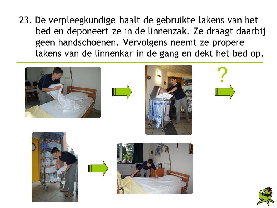 23. De verpleegkundige haalt de gebruikte lakens van het bed en deponeert ze in de linnenzak. Ze draagt daarbij geen handschoenen. Vervolgens neemt ze