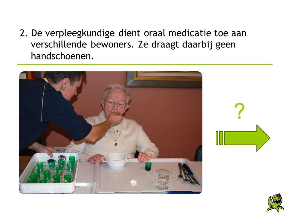 2. De verpleegkundige dient oraal medicatie toe aan verschillende bewoners. Ze draagt daarbij geen handschoenen. ?
