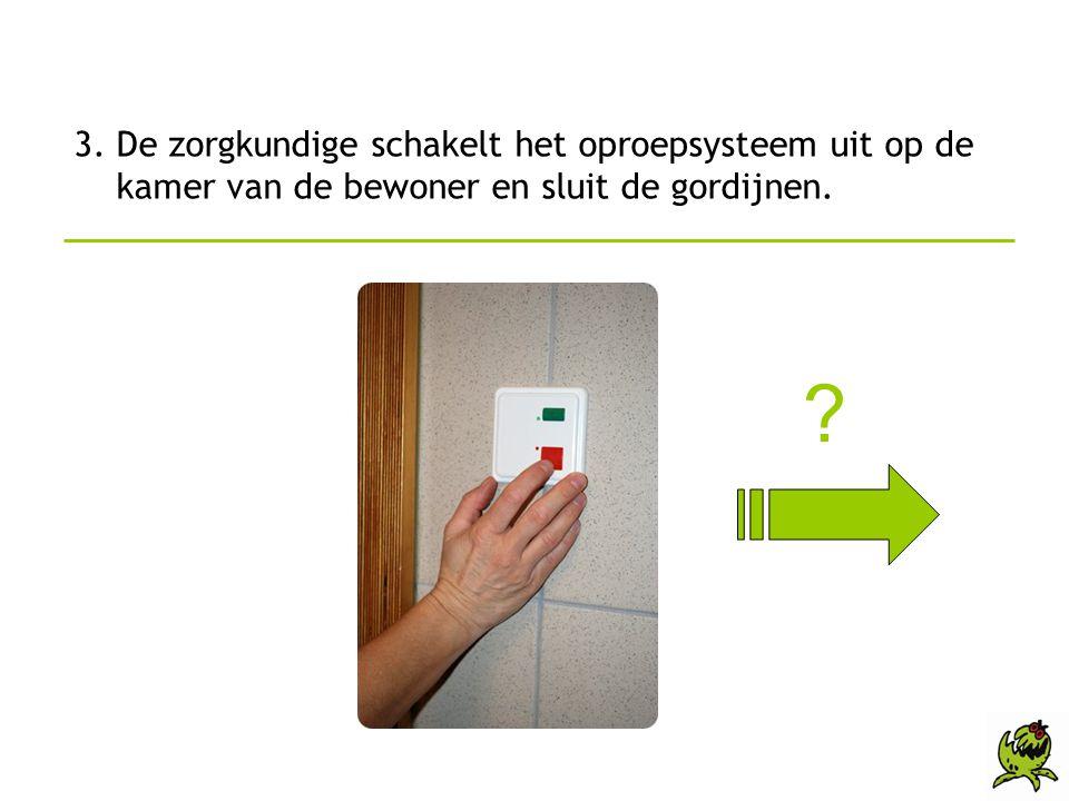 3. De zorgkundige schakelt het oproepsysteem uit op de kamer van de bewoner en sluit de gordijnen. ?