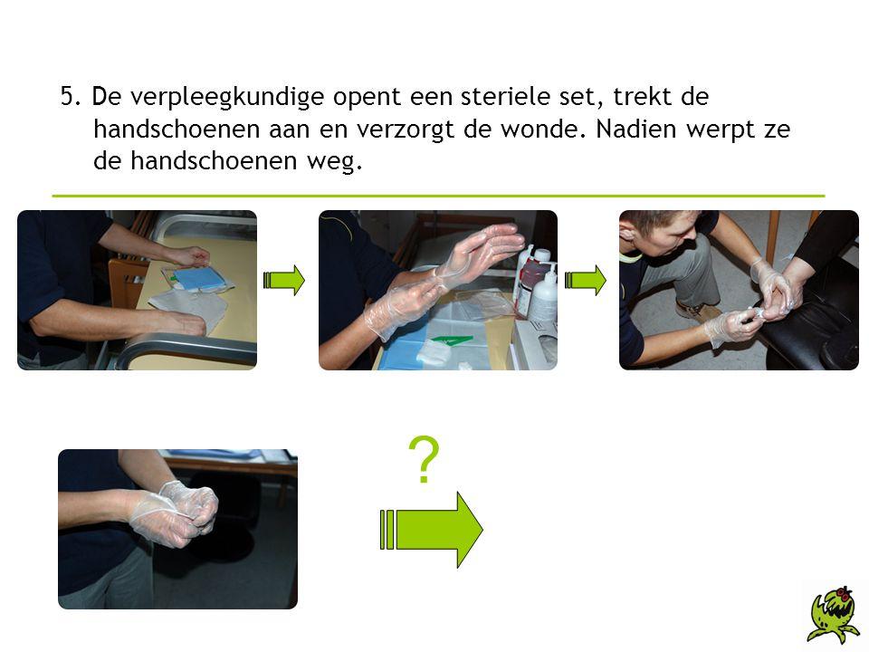 5. De verpleegkundige opent een steriele set, trekt de handschoenen aan en verzorgt de wonde. Nadien werpt ze de handschoenen weg. ?