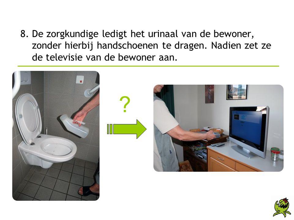 8. De zorgkundige ledigt het urinaal van de bewoner, zonder hierbij handschoenen te dragen. Nadien zet ze de televisie van de bewoner aan. ?