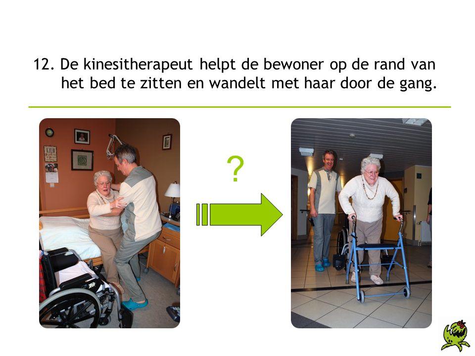 12. De kinesitherapeut helpt de bewoner op de rand van het bed te zitten en wandelt met haar door de gang. ?
