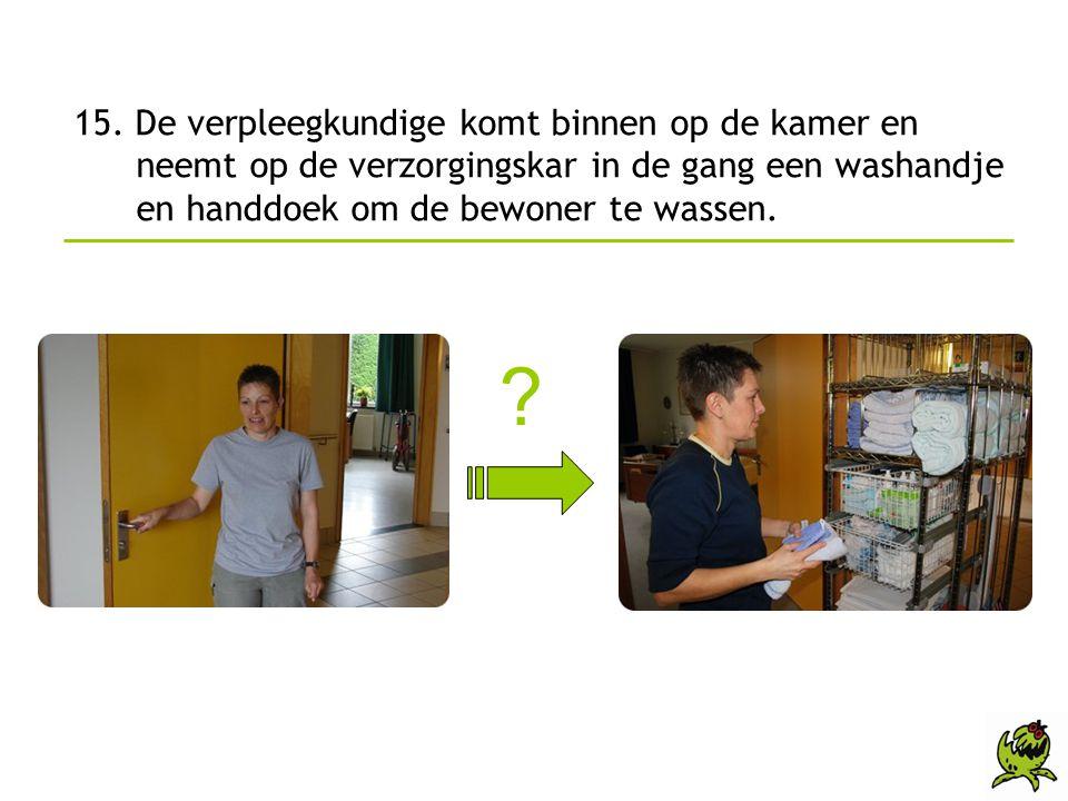 15. De verpleegkundige komt binnen op de kamer en neemt op de verzorgingskar in de gang een washandje en handdoek om de bewoner te wassen. ?