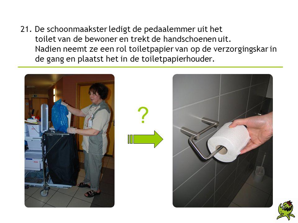 21. De schoonmaakster ledigt de pedaalemmer uit het toilet van de bewoner en trekt de handschoenen uit. Nadien neemt ze een rol toiletpapier van op de