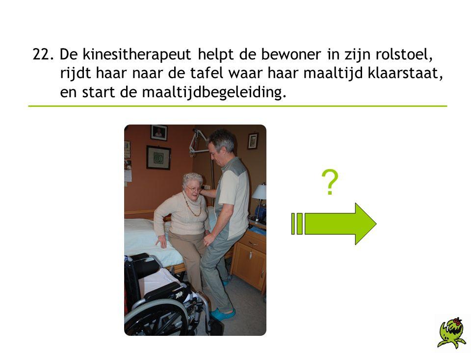 22. De kinesitherapeut helpt de bewoner in zijn rolstoel, rijdt haar naar de tafel waar haar maaltijd klaarstaat, en start de maaltijdbegeleiding. ?