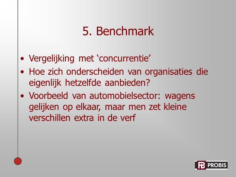 5. Benchmark •Vergelijking met 'concurrentie' •Hoe zich onderscheiden van organisaties die eigenlijk hetzelfde aanbieden? •Voorbeeld van automobielsec