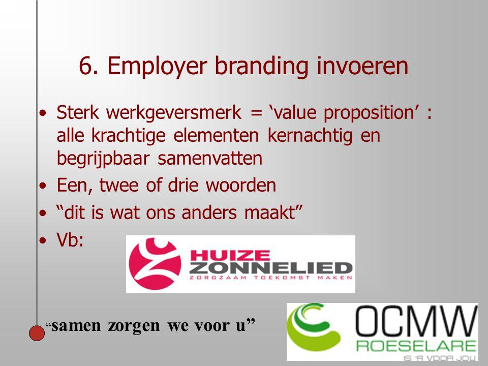 6. Employer branding invoeren •Sterk werkgeversmerk = 'value proposition' : alle krachtige elementen kernachtig en begrijpbaar samenvatten •Een, twee