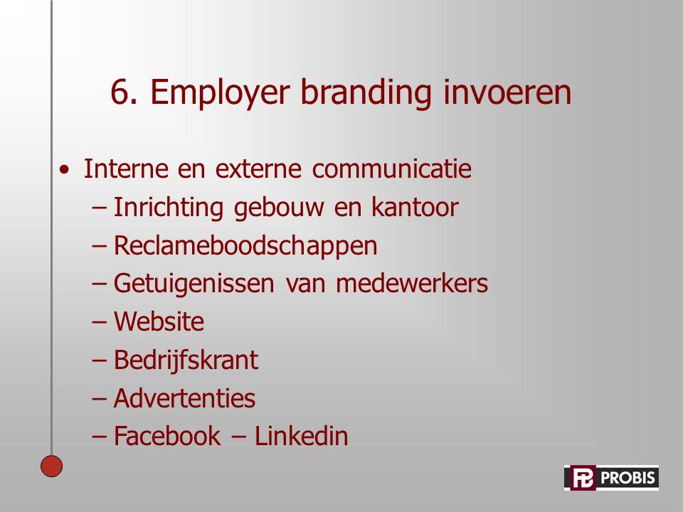 6. Employer branding invoeren •Interne en externe communicatie –Inrichting gebouw en kantoor –Reclameboodschappen –Getuigenissen van medewerkers –Webs