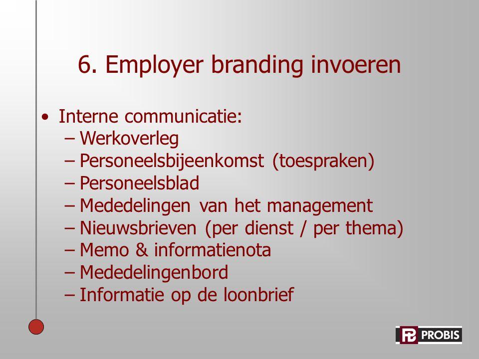 6. Employer branding invoeren •Interne communicatie: –Werkoverleg –Personeelsbijeenkomst (toespraken) –Personeelsblad –Mededelingen van het management