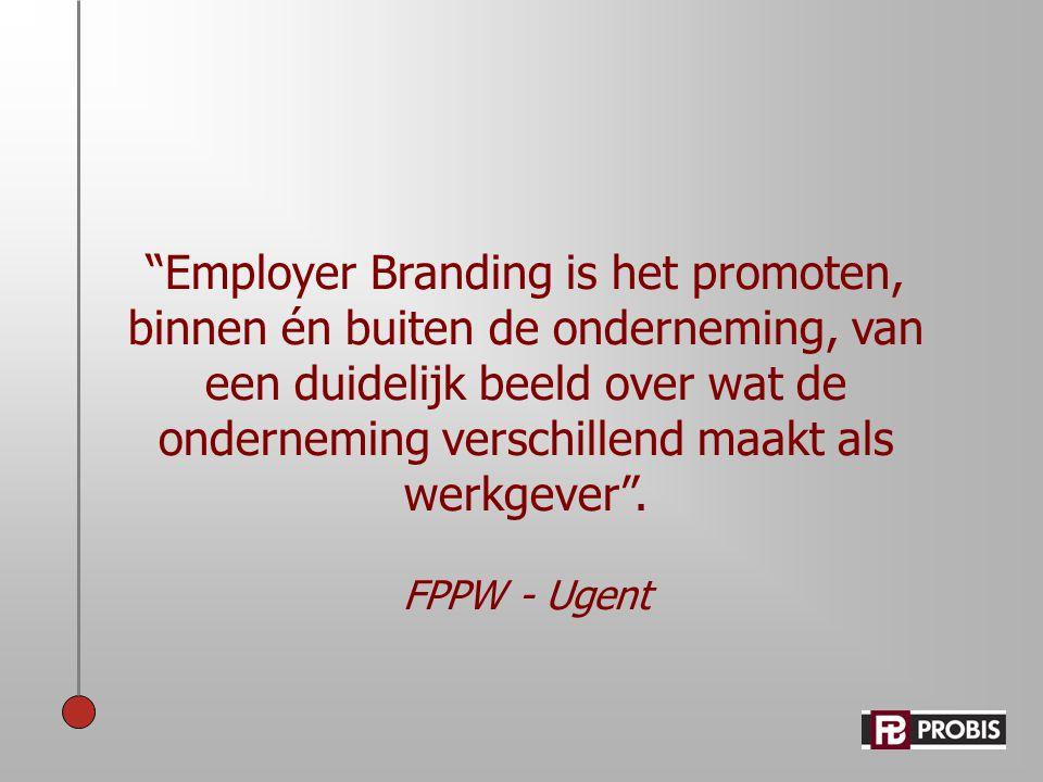 """""""Employer Branding is het promoten, binnen én buiten de onderneming, van een duidelijk beeld over wat de onderneming verschillend maakt als werkgever"""""""