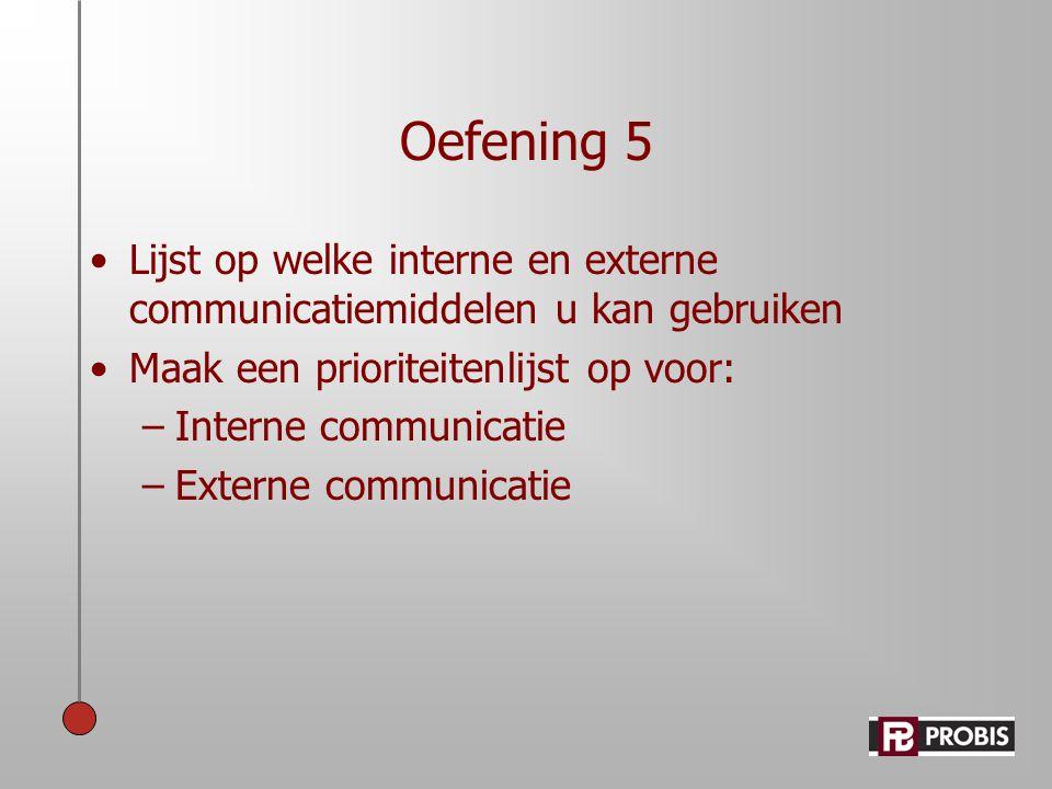 Oefening 5 •Lijst op welke interne en externe communicatiemiddelen u kan gebruiken •Maak een prioriteitenlijst op voor: –Interne communicatie –Externe