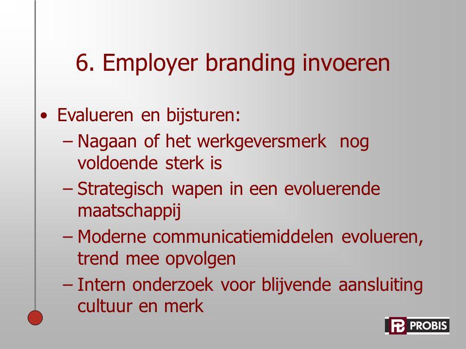 6. Employer branding invoeren •Evalueren en bijsturen: –Nagaan of het werkgeversmerk nog voldoende sterk is –Strategisch wapen in een evoluerende maat