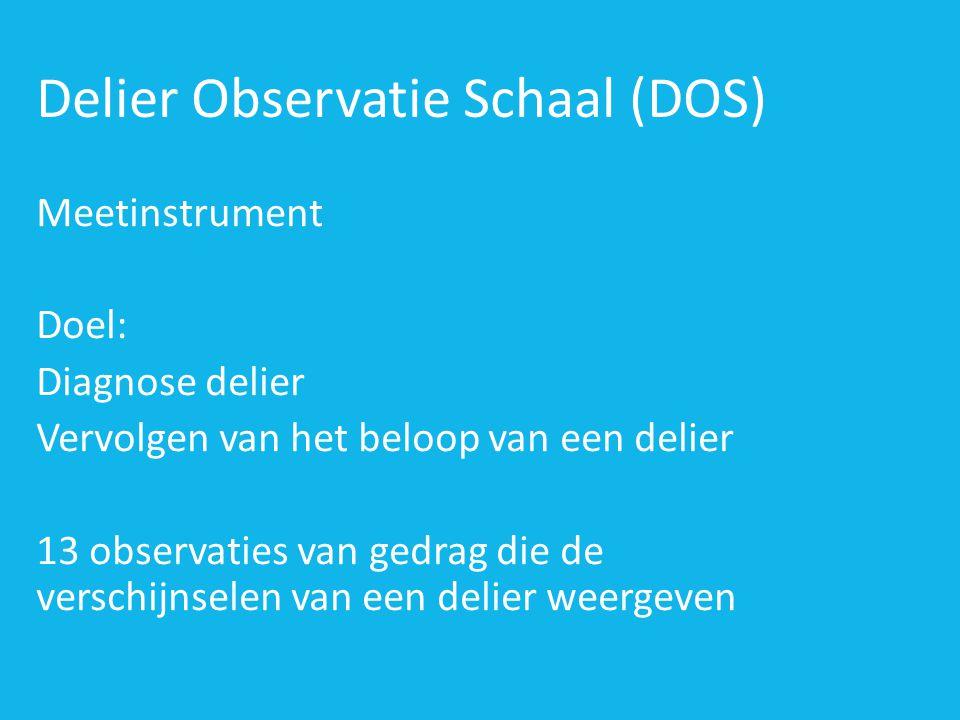Delier Observatie Schaal (DOS) Meetinstrument Doel: Diagnose delier Vervolgen van het beloop van een delier 13 observaties van gedrag die de verschijnselen van een delier weergeven