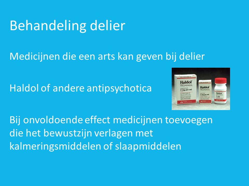 Behandeling delier Medicijnen die een arts kan geven bij delier Haldol of andere antipsychotica Bij onvoldoende effect medicijnen toevoegen die het bewustzijn verlagen met kalmeringsmiddelen of slaapmiddelen