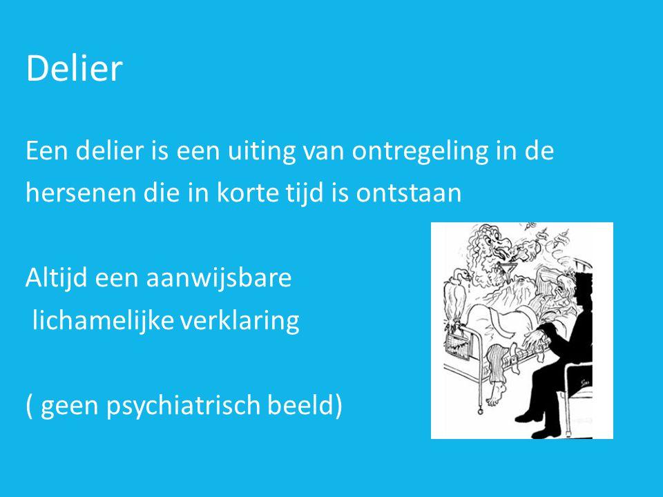 Delier Een delier is een uiting van ontregeling in de hersenen die in korte tijd is ontstaan Altijd een aanwijsbare lichamelijke verklaring ( geen psychiatrisch beeld)