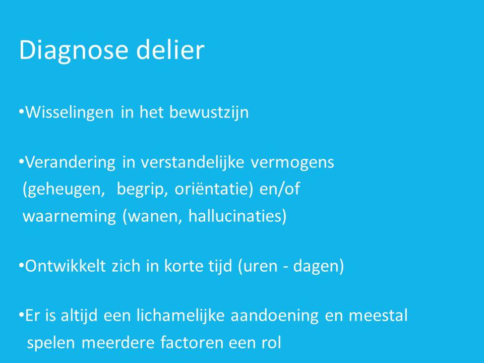 Diagnose delier • Wisselingen in het bewustzijn • Verandering in verstandelijke vermogens (geheugen, begrip, oriëntatie) en/of waarneming (wanen, hall