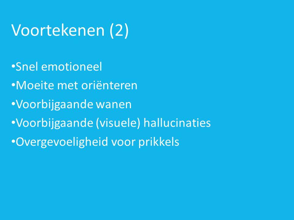 Voortekenen (2) • Snel emotioneel • Moeite met oriënteren • Voorbijgaande wanen • Voorbijgaande (visuele) hallucinaties • Overgevoeligheid voor prikkels
