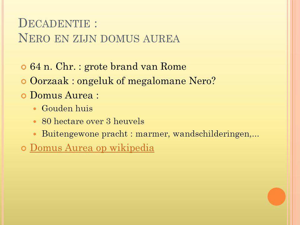 D ECADENTIE : N ERO EN ZIJN DOMUS AUREA 64 n. Chr. : grote brand van Rome Oorzaak : ongeluk of megalomane Nero? Domus Aurea :  Gouden huis  80 hecta