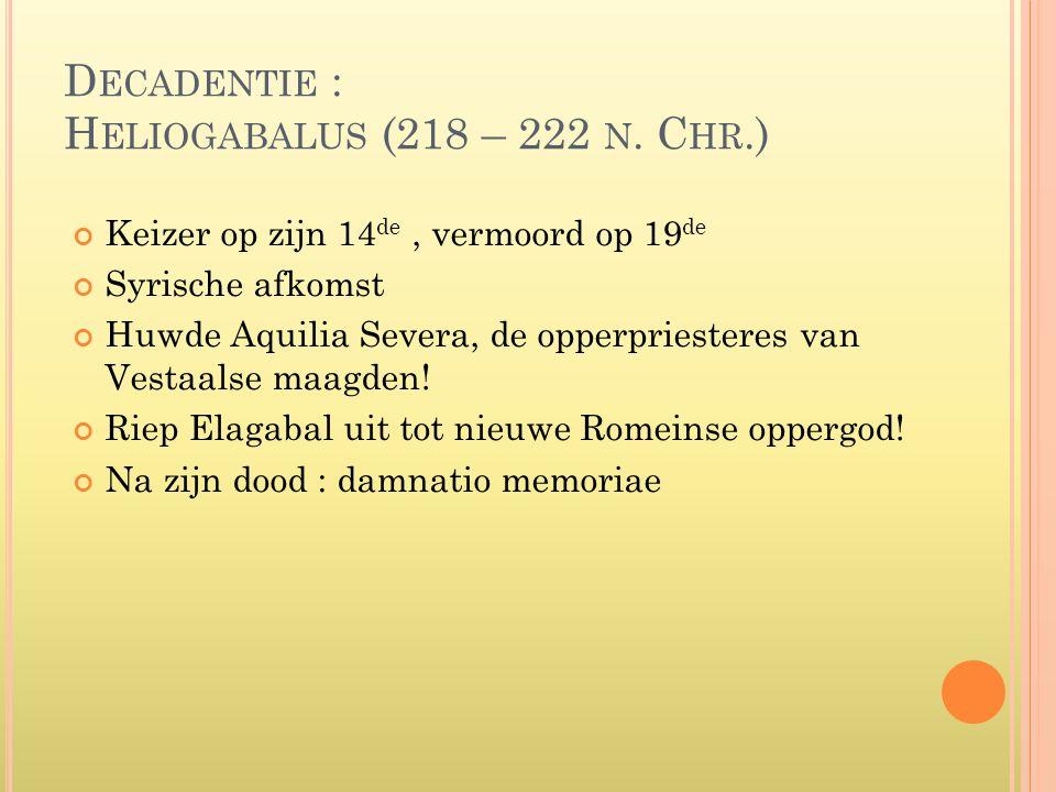 D ECADENTIE : H ELIOGABALUS (218 – 222 N. C HR.) Keizer op zijn 14 de, vermoord op 19 de Syrische afkomst Huwde Aquilia Severa, de opperpriesteres van