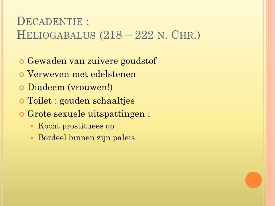 D ECADENTIE : H ELIOGABALUS (218 – 222 N. C HR.) Gewaden van zuivere goudstof Verweven met edelstenen Diadeem (vrouwen!) Toilet : gouden schaaltjes Gr