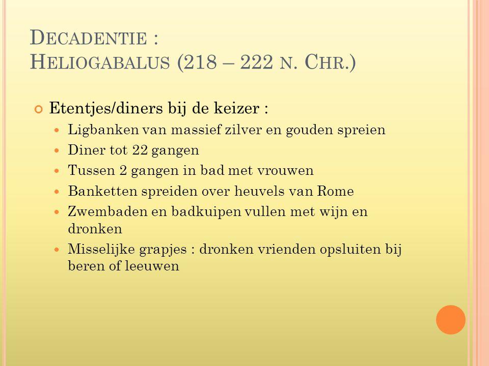 D ECADENTIE : H ELIOGABALUS (218 – 222 N. C HR.) Etentjes/diners bij de keizer :  Ligbanken van massief zilver en gouden spreien  Diner tot 22 gange