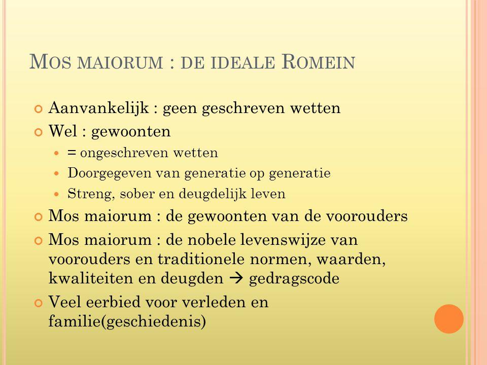 M OS MAIORUM : DE IDEALE R OMEIN Aanvankelijk : geen geschreven wetten Wel : gewoonten  = ongeschreven wetten  Doorgegeven van generatie op generati