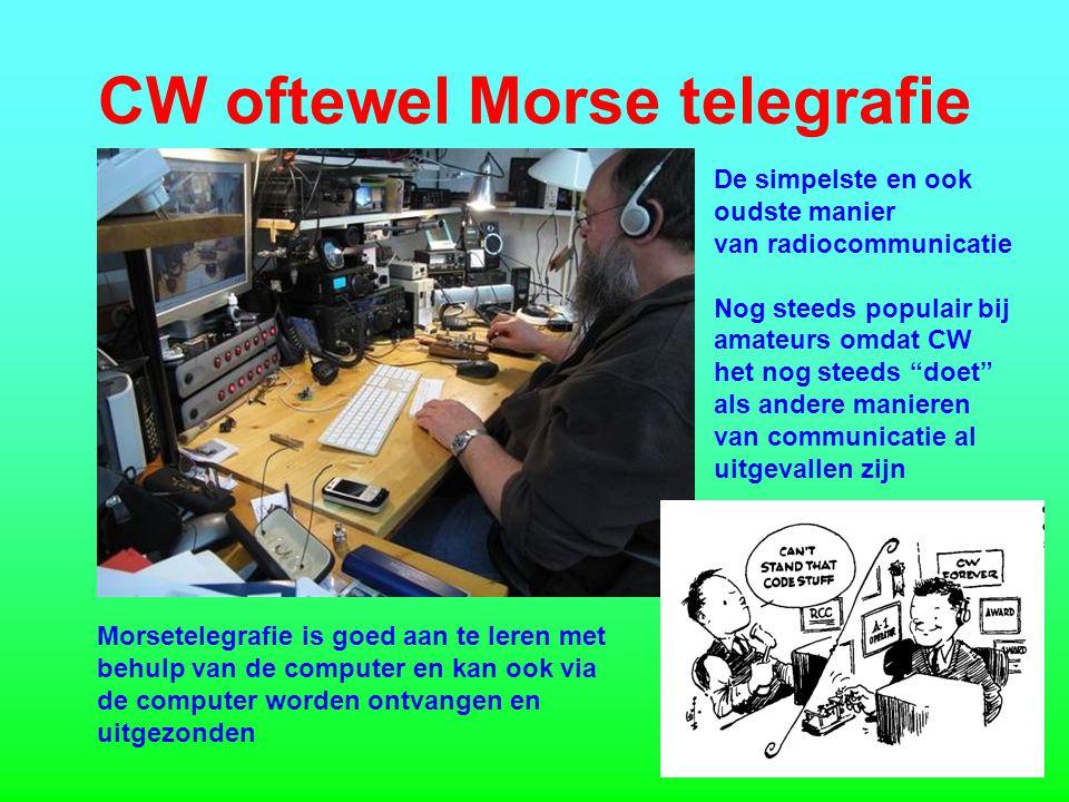 CW oftewel Morse telegrafie De simpelste en ook oudste manier van radiocommunicatie Nog steeds populair bij amateurs omdat CW het nog steeds doet als andere manieren van communicatie al uitgevallen zijn Morsetelegrafie is goed aan te leren met behulp van de computer en kan ook via de computer worden ontvangen en uitgezonden