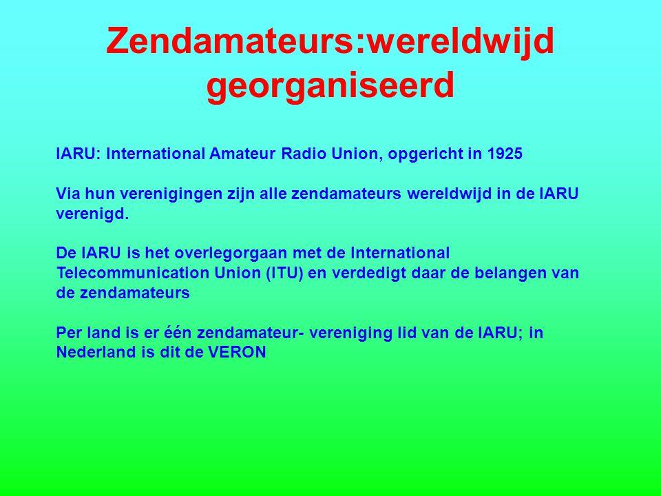 Zendamateurs:wereldwijd georganiseerd IARU: International Amateur Radio Union, opgericht in 1925 Via hun verenigingen zijn alle zendamateurs wereldwijd in de IARU verenigd.