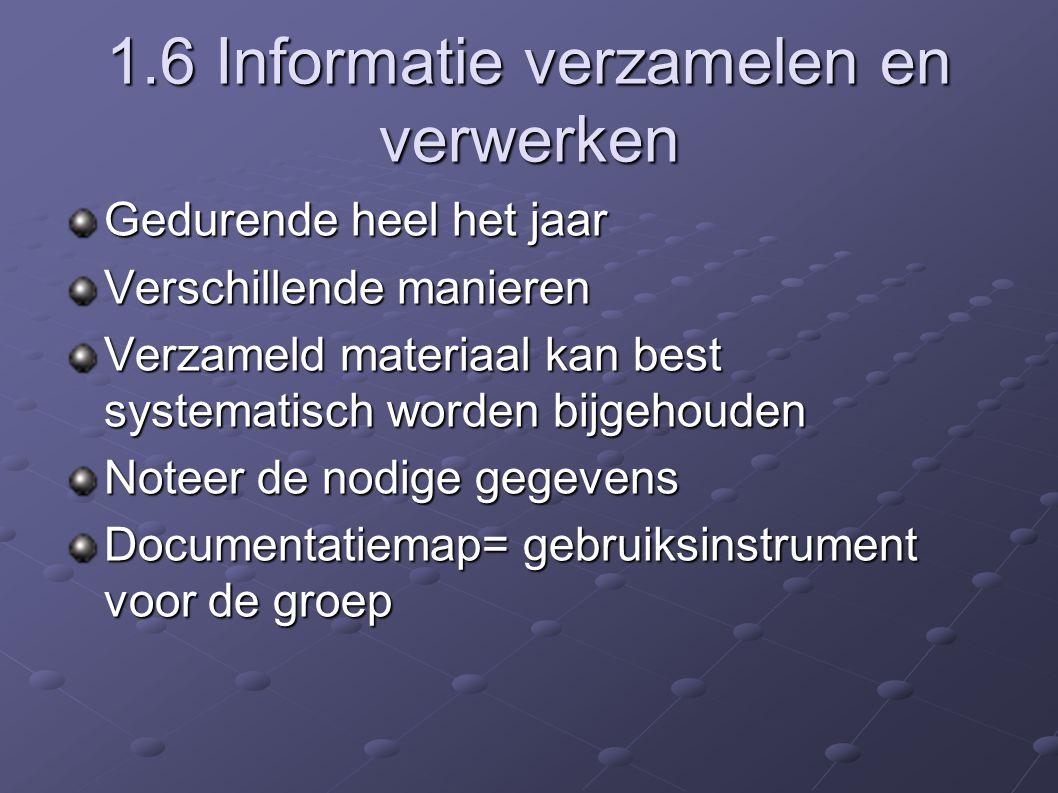 1.6 Informatie verzamelen en verwerken Gedurende heel het jaar Verschillende manieren Verzameld materiaal kan best systematisch worden bijgehouden Noteer de nodige gegevens Documentatiemap= gebruiksinstrument voor de groep