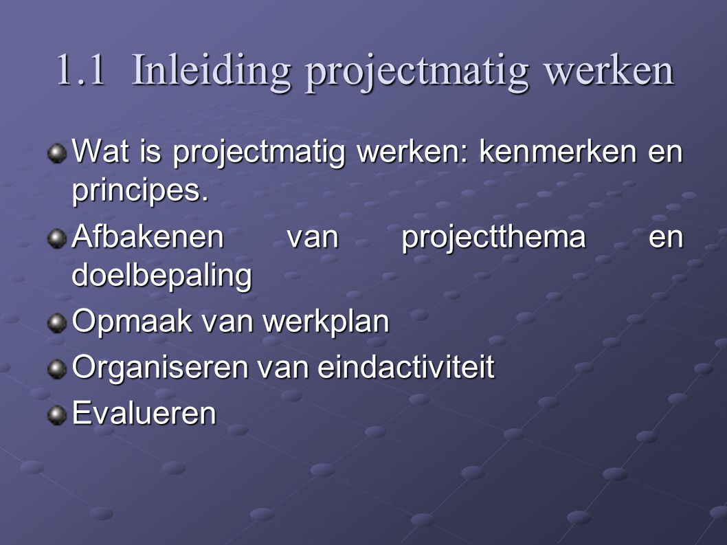 1.1 Inleiding projectmatig werken Wat is projectmatig werken: kenmerken en principes.