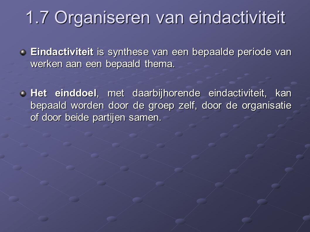 1.7 Organiseren van eindactiviteit Eindactiviteit is synthese van een bepaalde periode van werken aan een bepaald thema.