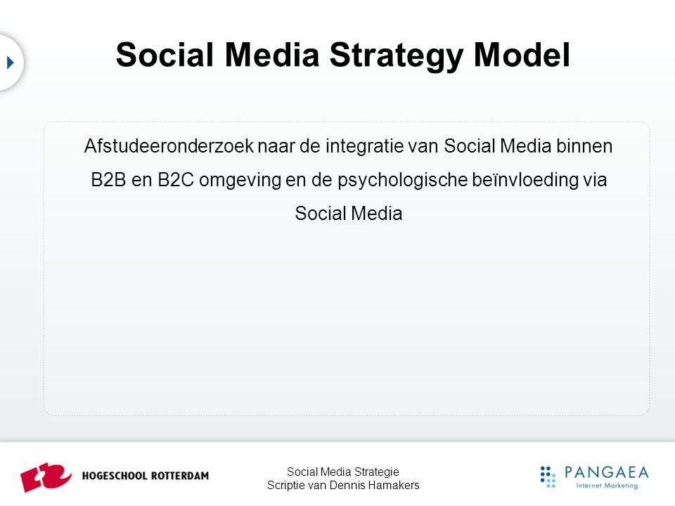 Social Media Strategie Scriptie van Dennis Hamakers Agenda •Onderzoeksverantwoording •Trends en ontwikkelingen Social Media •B2B en B2C in relatie tot Social Media •Psychologische beïnvloeding via Social Media •Conclusie en Aanbeveling - Social Media Strategy Model 2011 •Afsluiting - Lunch
