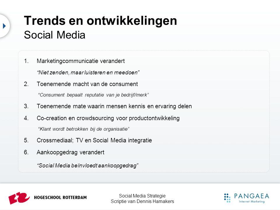 Social Media Strategie Scriptie van Dennis Hamakers Trends en ontwikkelingen Social Media Social Mobile - Mobiel wordt steeds belangrijker - Gebruik Social Media via mobiel groeit - Veranderende mediaconsumptie - Spelen (en delen) van games - Adverteren in games Location-based Service en Marketing - Foursquare en Facebook Place - 40% van alle mobiele zoekopdrachten is gerelateerd aan plaats/locatie - Locatiegericht adverteren Social E-Commerce - Facebook Shop - Reviews, comments en 'likes' beïnvloeden aankoopgedrag - Verschuiving van website naar Facebook Social Search - Zoeken via Social Media in plaats van zoekmachines - Aanbevelingen van vrienden, connecties en volgers beïnvloeden gedrag