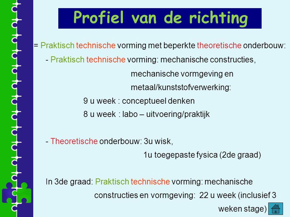Profiel van de richting = Praktisch technische vorming met beperkte theoretische onderbouw: - Praktisch technische vorming: mechanische constructies,
