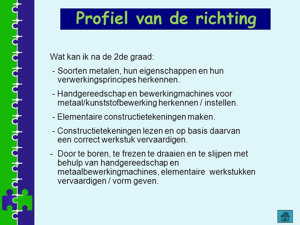 Profiel van de richting Wat kan ik na de 2de graad: -Soorten metalen, hun eigenschappen en hun verwerkingsprincipes herkennen. - Handgereedschap en be