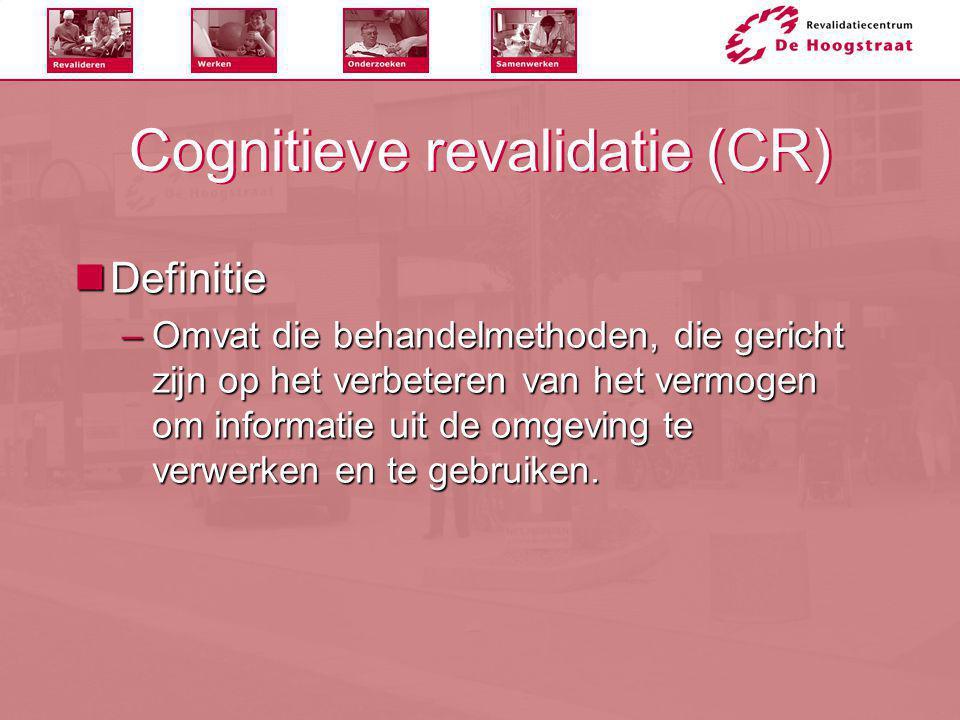 Cognitieve revalidatie (CR)  Definitie –Omvat die behandelmethoden, die gericht zijn op het verbeteren van het vermogen om informatie uit de omgeving