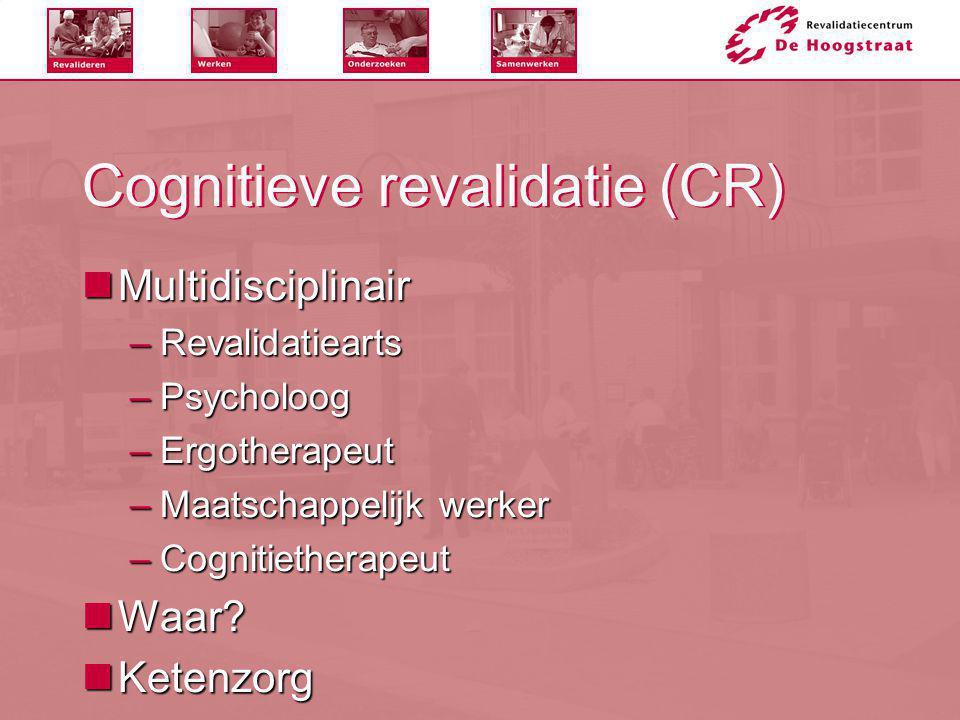 Cognitieve revalidatie (CR)  Multidisciplinair –Revalidatiearts –Psycholoog –Ergotherapeut –Maatschappelijk werker –Cognitietherapeut  Waar?  Keten
