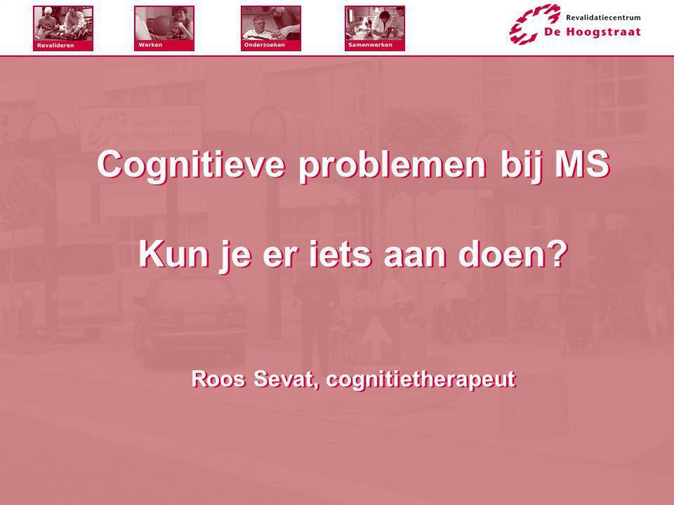 Cognitieve problemen bij MS Kun je er iets aan doen? Roos Sevat, cognitietherapeut