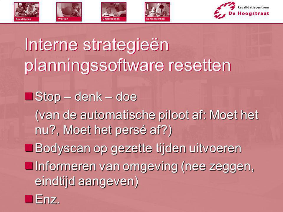 Interne strategieën planningssoftware resetten  Stop – denk – doe (van de automatische piloot af: Moet het nu?, Moet het persé af?)  Bodyscan op gez