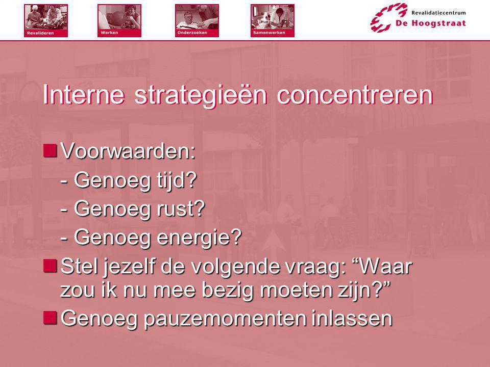 """Interne strategieën concentreren  Voorwaarden: - Genoeg tijd? - Genoeg rust? - Genoeg energie?  Stel jezelf de volgende vraag: """"Waar zou ik nu mee b"""