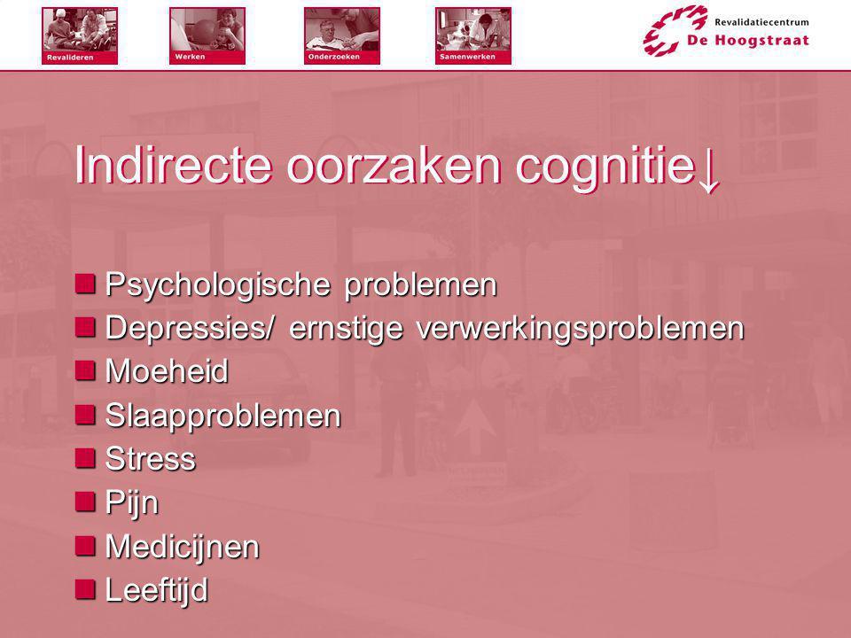Indirecte oorzaken cognitie↓  Psychologische problemen  Depressies/ ernstige verwerkingsproblemen  Moeheid  Slaapproblemen  Stress  Pijn  Medic
