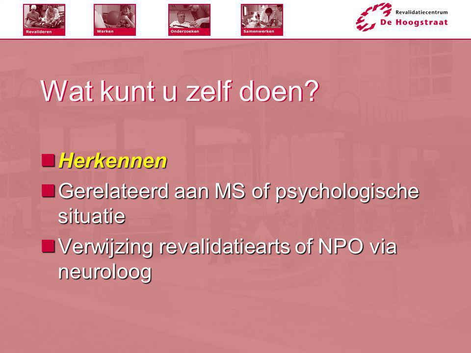 Wat kunt u zelf doen?  Herkennen  Gerelateerd aan MS of psychologische situatie  Verwijzing revalidatiearts of NPO via neuroloog