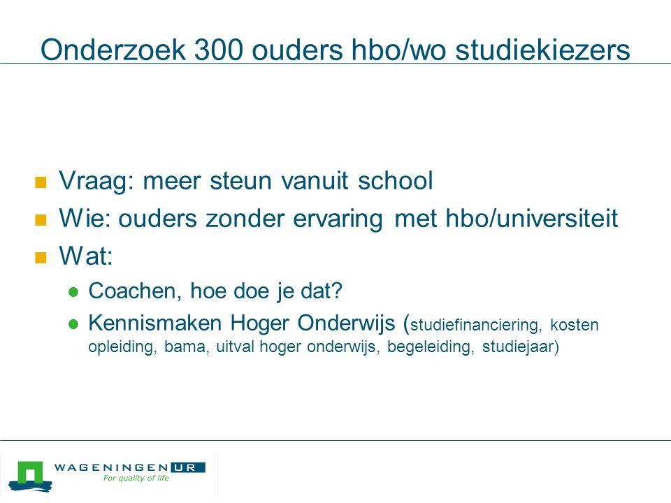 Onderzoek 300 ouders hbo/wo studiekiezers  Vraag: meer steun vanuit school  Wie: ouders zonder ervaring met hbo/universiteit  Wat:  Coachen, hoe doe je dat.